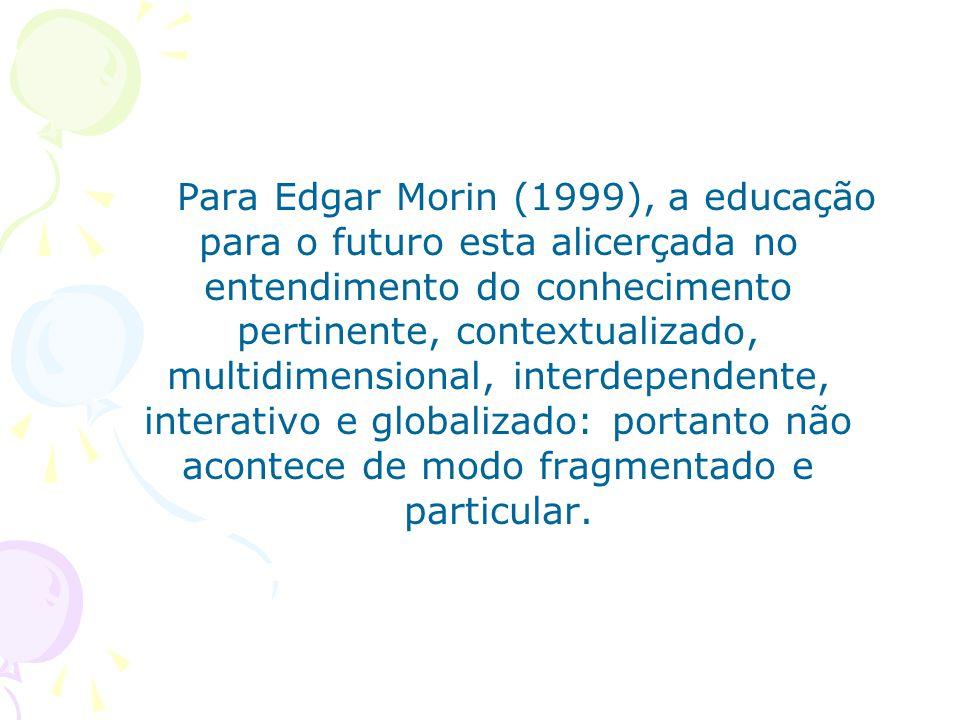 Para Edgar Morin (1999), a educação para o futuro esta alicerçada no entendimento do conhecimento pertinente, contextualizado, multidimensional, interdependente, interativo e globalizado: portanto não acontece de modo fragmentado e particular.