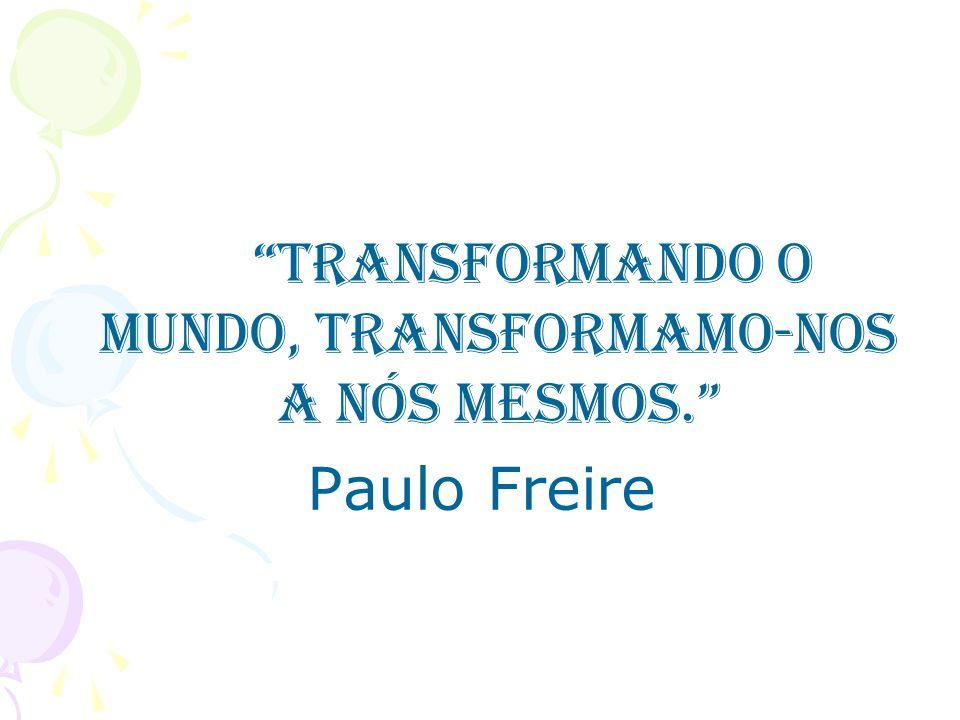 Transformando o mundo, transformamo-nos a nós mesmos.