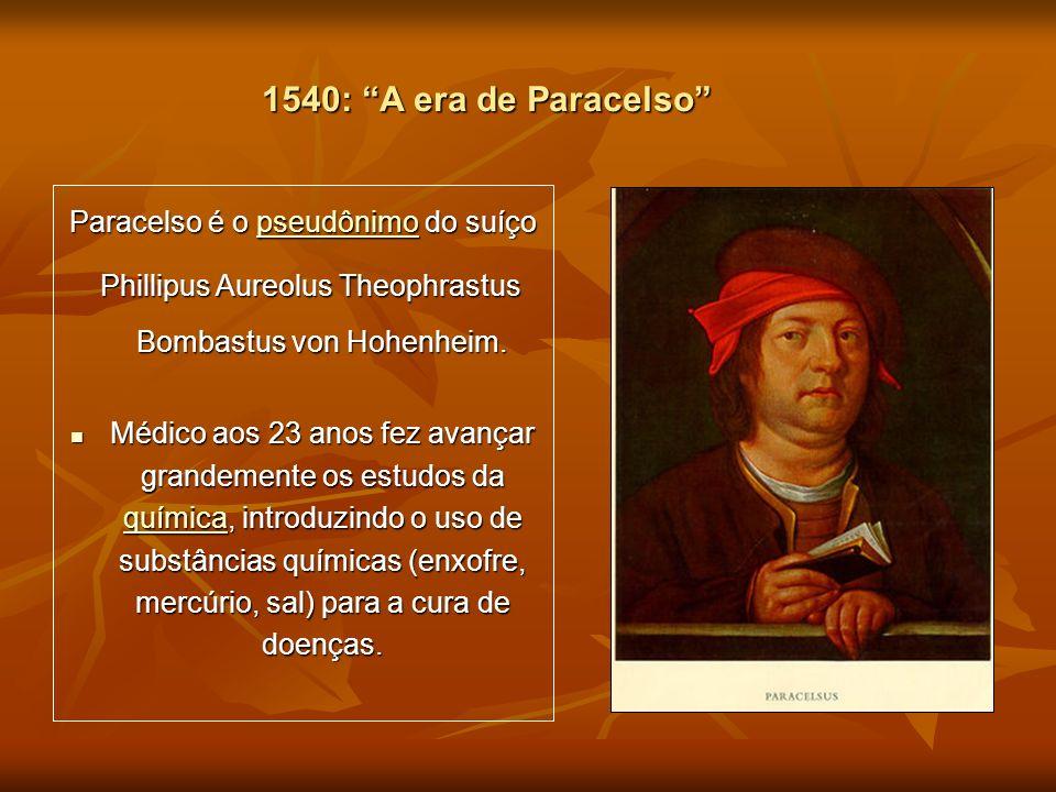 1540: A era de Paracelso Paracelso é o pseudônimo do suíço