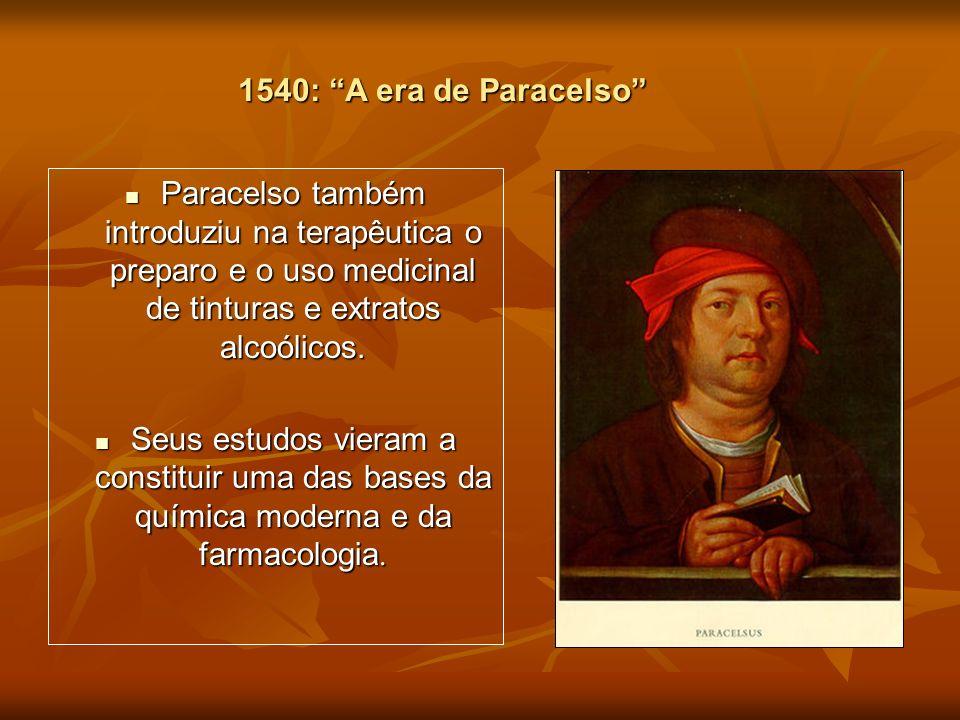 1540: A era de Paracelso Paracelso também introduziu na terapêutica o preparo e o uso medicinal de tinturas e extratos alcoólicos.