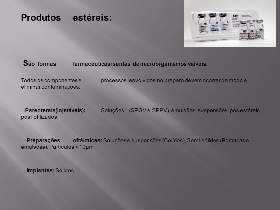Produtos estéreis: São formas farmacêuticas isentas de microorganismos viáveis.