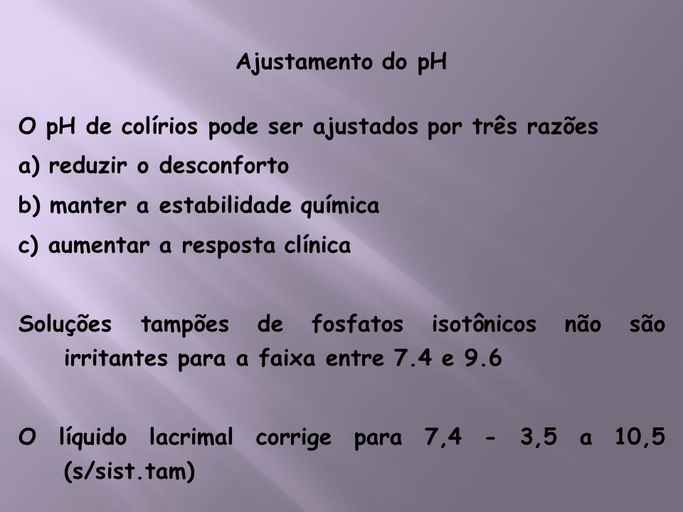 Ajustamento do pH O pH de colírios pode ser ajustados por três razões a) reduzir o desconforto b) manter a estabilidade química c) aumentar a resposta clínica Soluções tampões de fosfatos isotônicos não são irritantes para a faixa entre 7.4 e 9.6 O líquido lacrimal corrige para 7,4 - 3,5 a 10,5 (s/sist.tam)