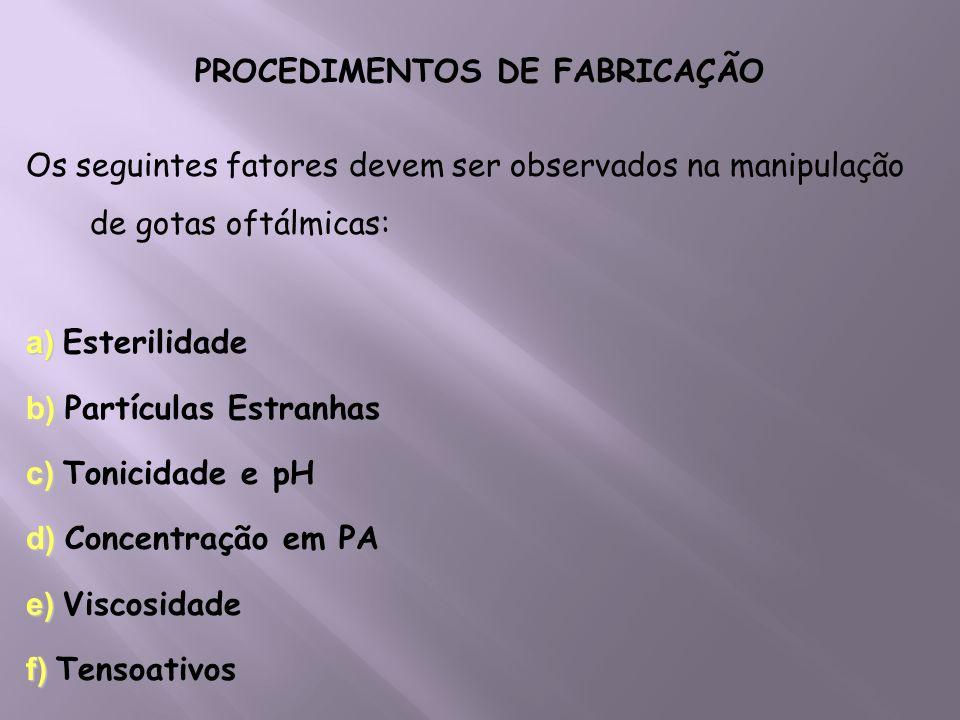 PROCEDIMENTOS DE FABRICAÇÃO Os seguintes fatores devem ser observados na manipulação de gotas oftálmicas: a) Esterilidade b) Partículas Estranhas c) Tonicidade e pH d) Concentração em PA e) Viscosidade f) Tensoativos