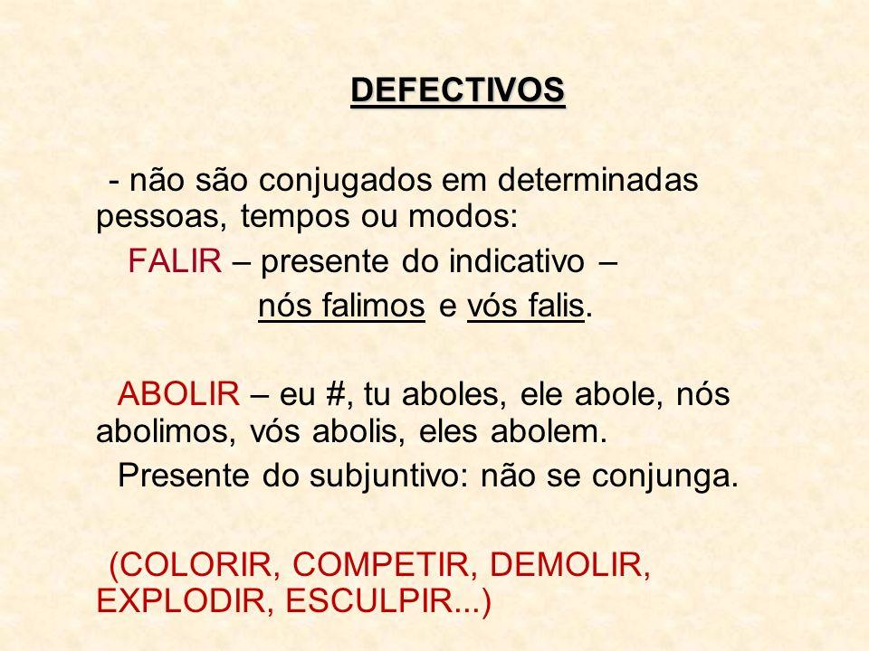 DEFECTIVOS - não são conjugados em determinadas pessoas, tempos ou modos: FALIR – presente do indicativo –