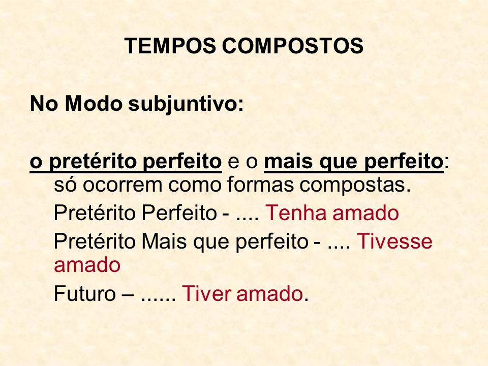 TEMPOS COMPOSTOS No Modo subjuntivo: o pretérito perfeito e o mais que perfeito: só ocorrem como formas compostas.