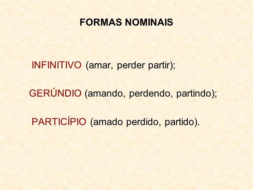FORMAS NOMINAIS INFINITIVO (amar, perder partir); GERÚNDIO (amando, perdendo, partindo); PARTICÍPIO (amado perdido, partido).