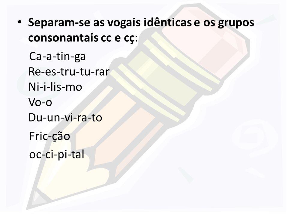 Separam-se as vogais idênticas e os grupos consonantais cc e cç: