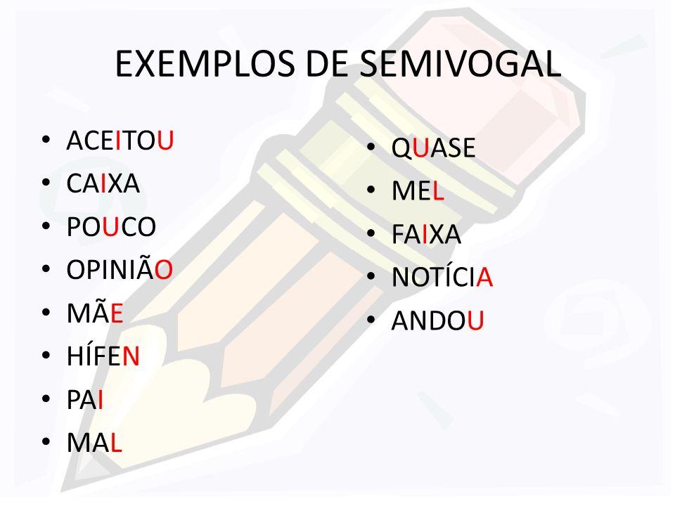 EXEMPLOS DE SEMIVOGAL ACEITOU QUASE CAIXA MEL POUCO FAIXA OPINIÃO