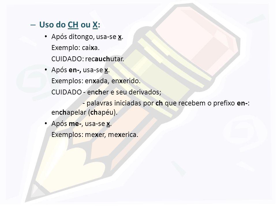 Uso do CH ou X: Após ditongo, usa-se x. Exemplo: caixa.
