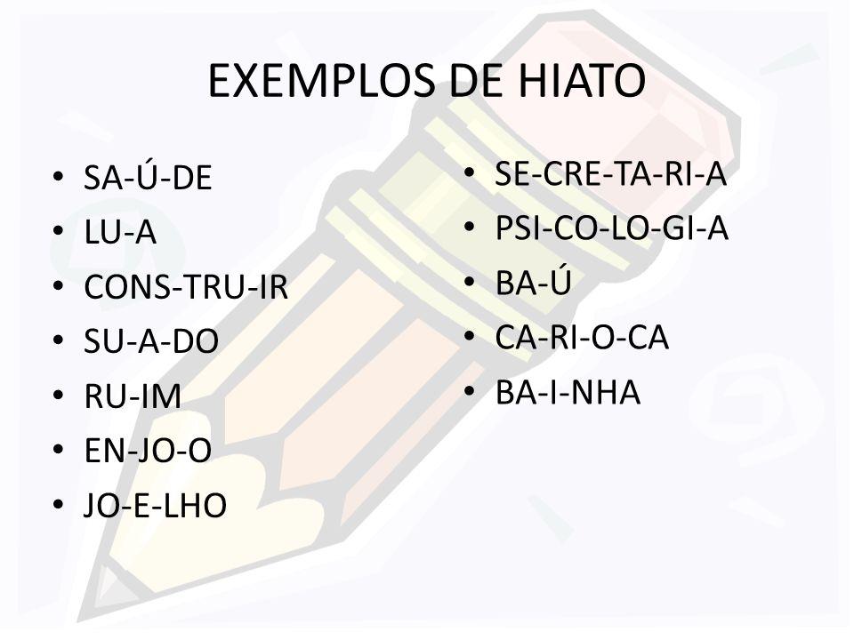 EXEMPLOS DE HIATO SE-CRE-TA-RI-A SA-Ú-DE PSI-CO-LO-GI-A LU-A BA-Ú