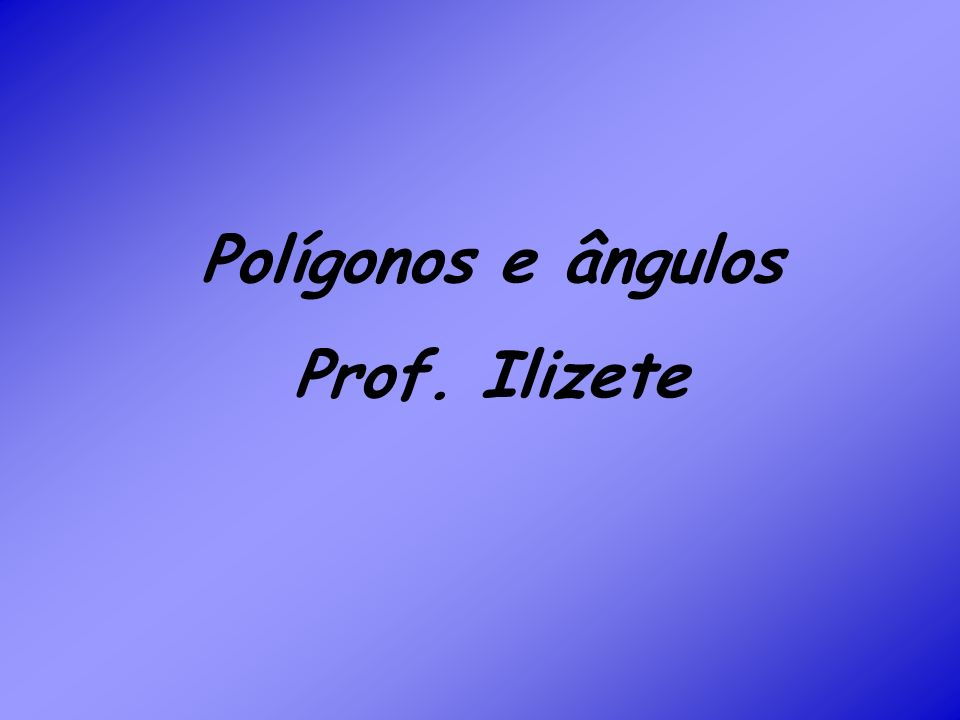 Polígonos e ângulos Prof. Ilizete