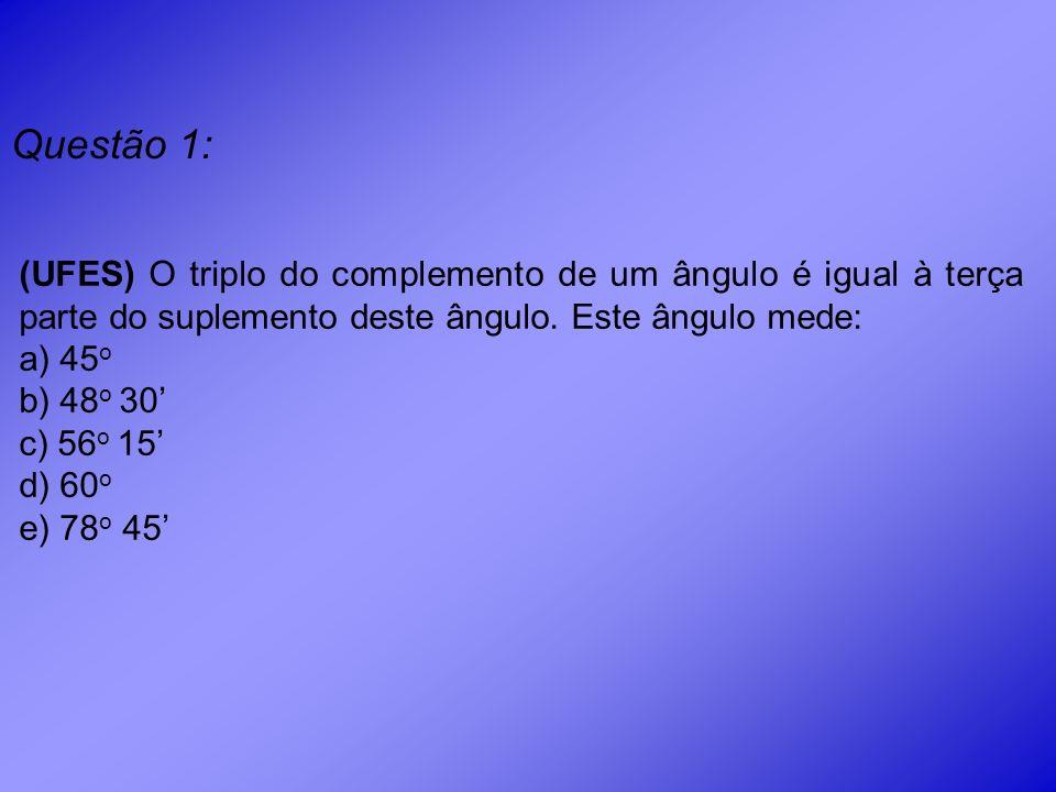 Questão 1: (UFES) O triplo do complemento de um ângulo é igual à terça parte do suplemento deste ângulo. Este ângulo mede: