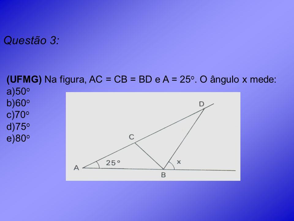Questão 3: (UFMG) Na figura, AC = CB = BD e A = 25o. O ângulo x mede: