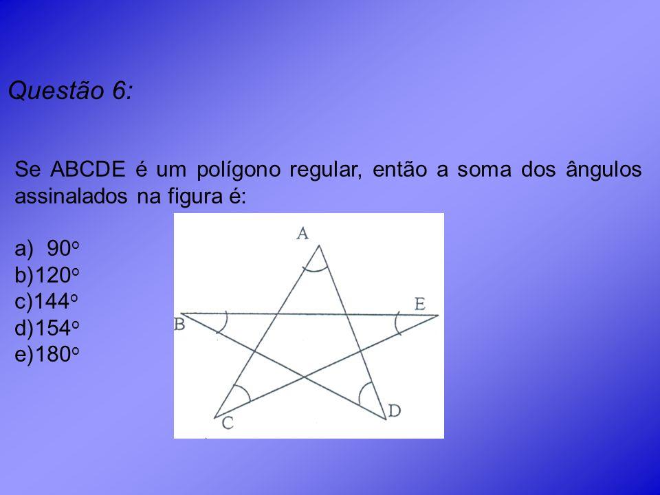 Questão 6: Se ABCDE é um polígono regular, então a soma dos ângulos assinalados na figura é: 90o.