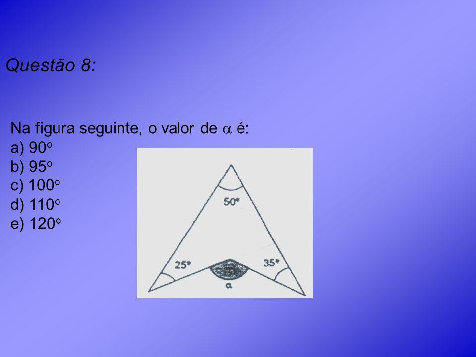Questão 8: Na figura seguinte, o valor de  é: a) 90o b) 95o c) 100o