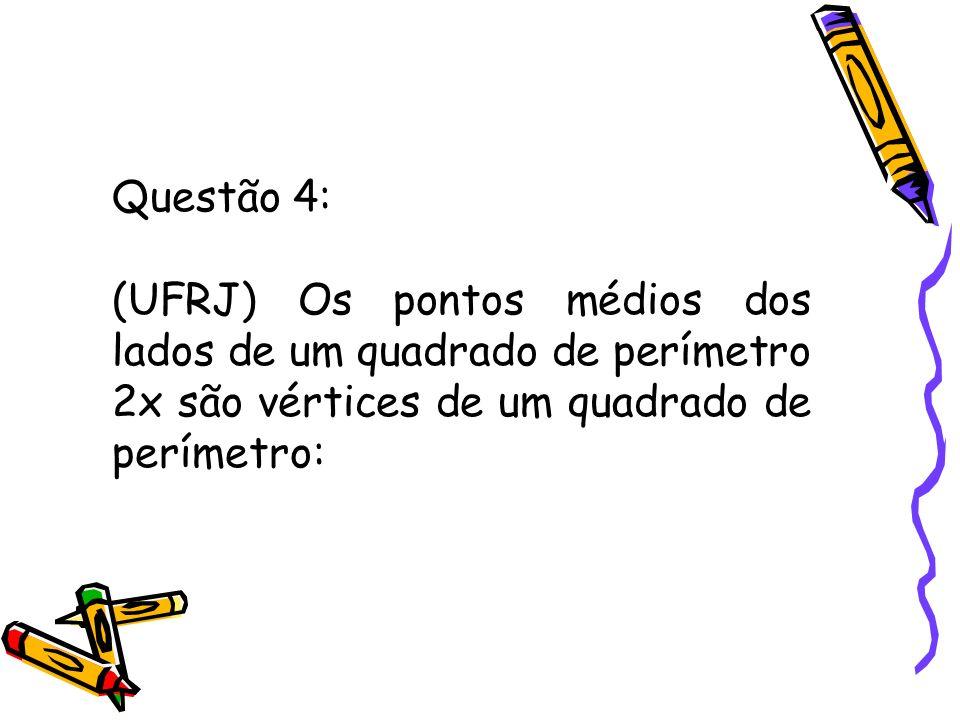 Questão 4:(UFRJ) Os pontos médios dos lados de um quadrado de perímetro 2x são vértices de um quadrado de perímetro: