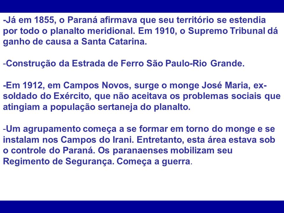 -Já em 1855, o Paraná afirmava que seu território se estendia por todo o planalto meridional. Em 1910, o Supremo Tribunal dá ganho de causa a Santa Catarina.