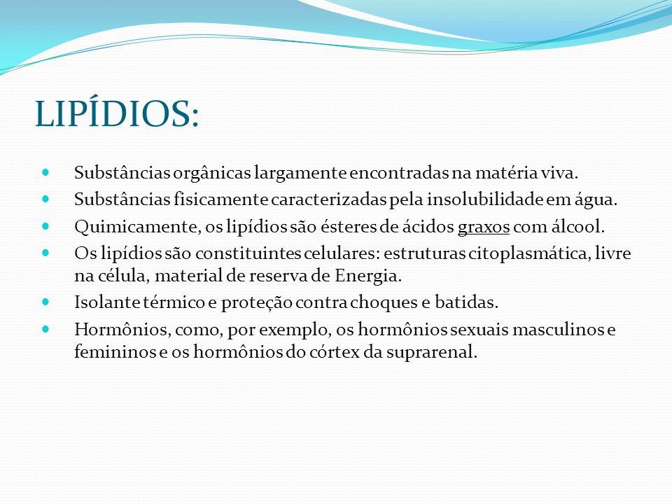 LIPÍDIOS: Substâncias orgânicas largamente encontradas na matéria viva. Substâncias fisicamente caracterizadas pela insolubilidade em água.