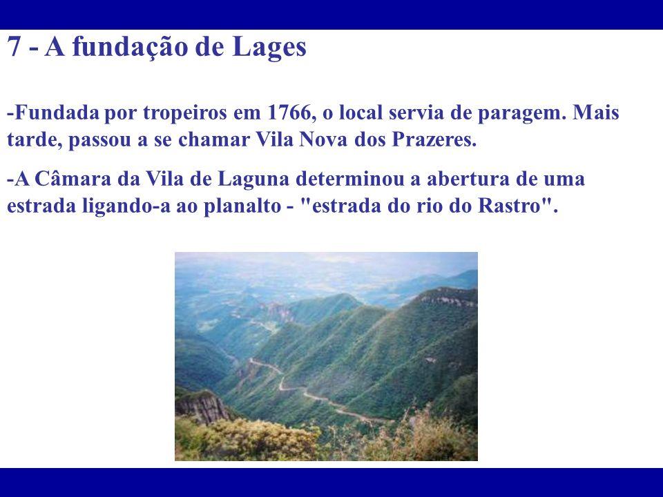 7 - A fundação de Lages -Fundada por tropeiros em 1766, o local servia de paragem. Mais tarde, passou a se chamar Vila Nova dos Prazeres.
