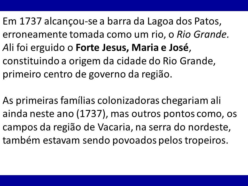 Em 1737 alcançou-se a barra da Lagoa dos Patos, erroneamente tomada como um rio, o Rio Grande. Ali foi erguido o Forte Jesus, Maria e José, constituindo a origem da cidade do Rio Grande, primeiro centro de governo da região.