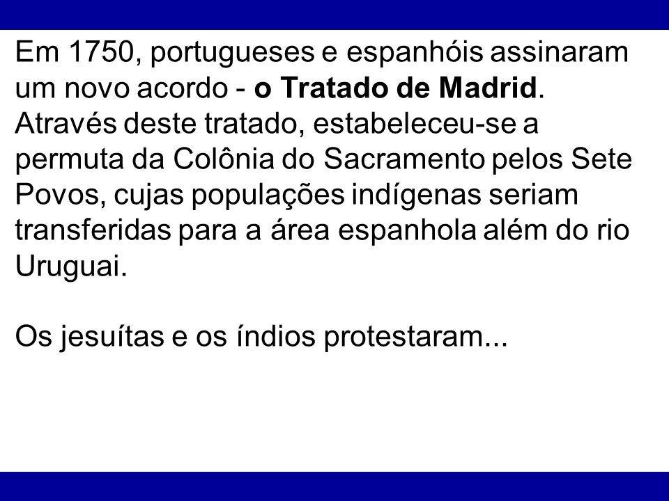 Em 1750, portugueses e espanhóis assinaram um novo acordo - o Tratado de Madrid. Através deste tratado, estabeleceu-se a permuta da Colônia do Sacramento pelos Sete Povos, cujas populações indígenas seriam transferidas para a área espanhola além do rio Uruguai.