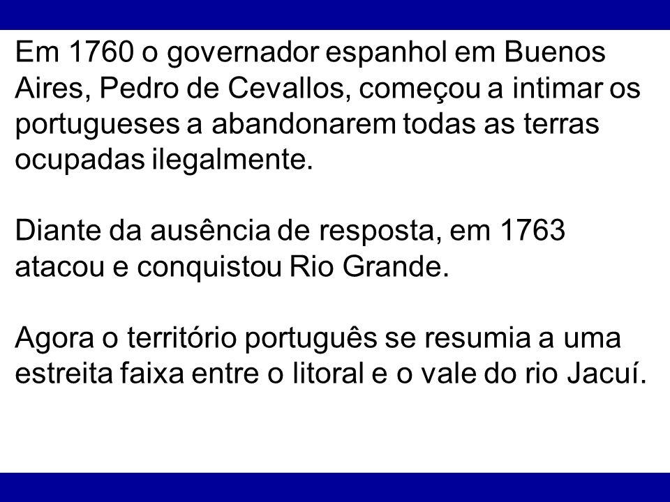 Em 1760 o governador espanhol em Buenos Aires, Pedro de Cevallos, começou a intimar os portugueses a abandonarem todas as terras ocupadas ilegalmente.