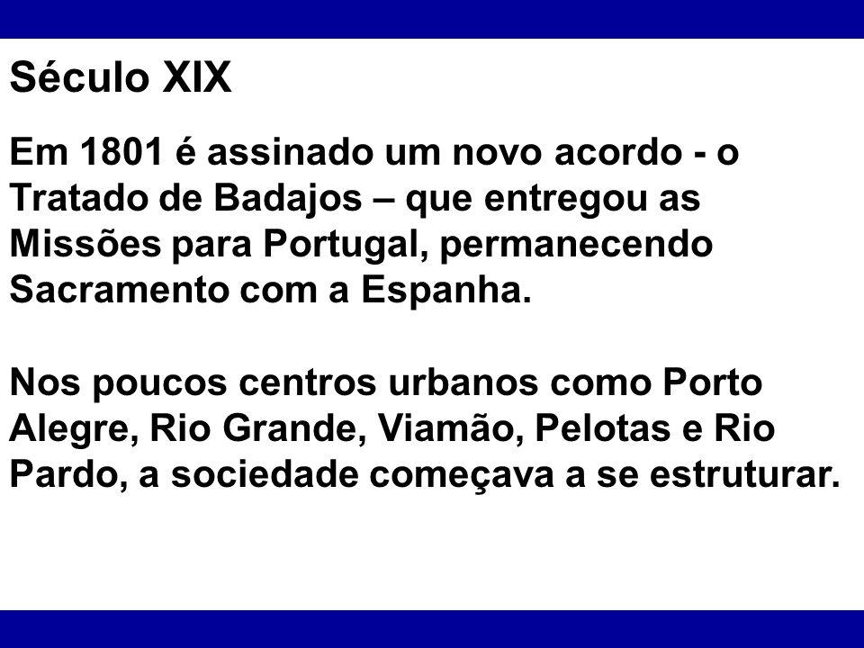Século XIX Em 1801 é assinado um novo acordo - o Tratado de Badajos – que entregou as Missões para Portugal, permanecendo Sacramento com a Espanha.