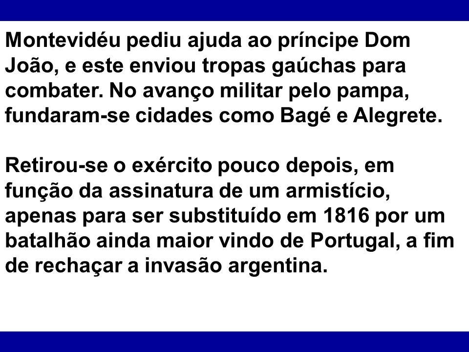 Montevidéu pediu ajuda ao príncipe Dom João, e este enviou tropas gaúchas para combater. No avanço militar pelo pampa, fundaram-se cidades como Bagé e Alegrete.
