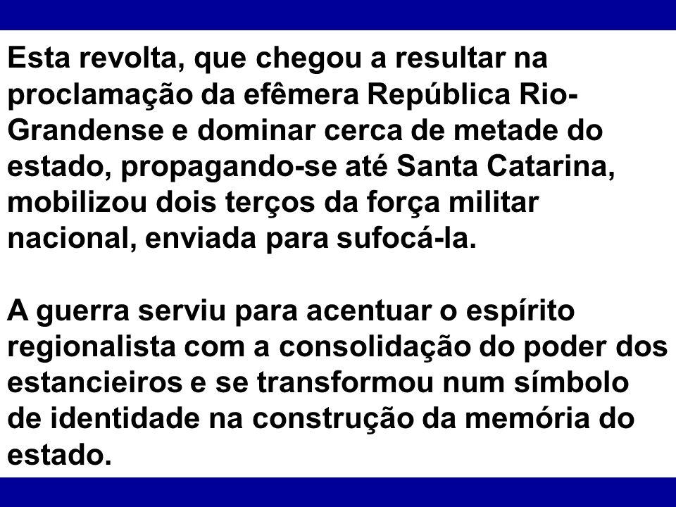 Esta revolta, que chegou a resultar na proclamação da efêmera República Rio-Grandense e dominar cerca de metade do estado, propagando-se até Santa Catarina, mobilizou dois terços da força militar nacional, enviada para sufocá-la.