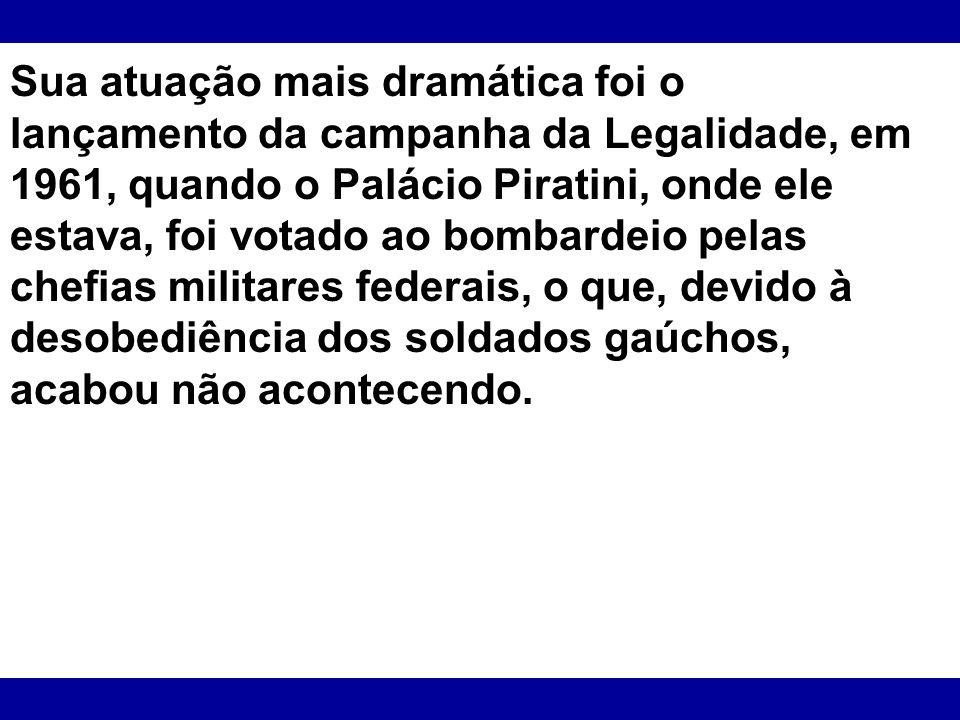 Sua atuação mais dramática foi o lançamento da campanha da Legalidade, em 1961, quando o Palácio Piratini, onde ele estava, foi votado ao bombardeio pelas chefias militares federais, o que, devido à desobediência dos soldados gaúchos, acabou não acontecendo.