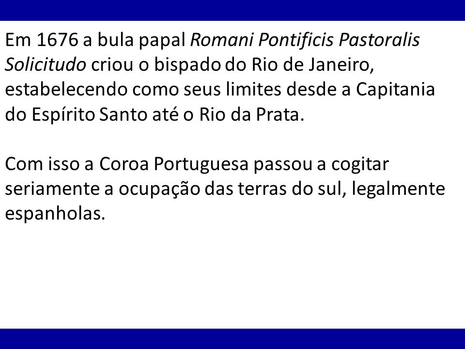 Em 1676 a bula papal Romani Pontificis Pastoralis Solicitudo criou o bispado do Rio de Janeiro, estabelecendo como seus limites desde a Capitania do Espírito Santo até o Rio da Prata.