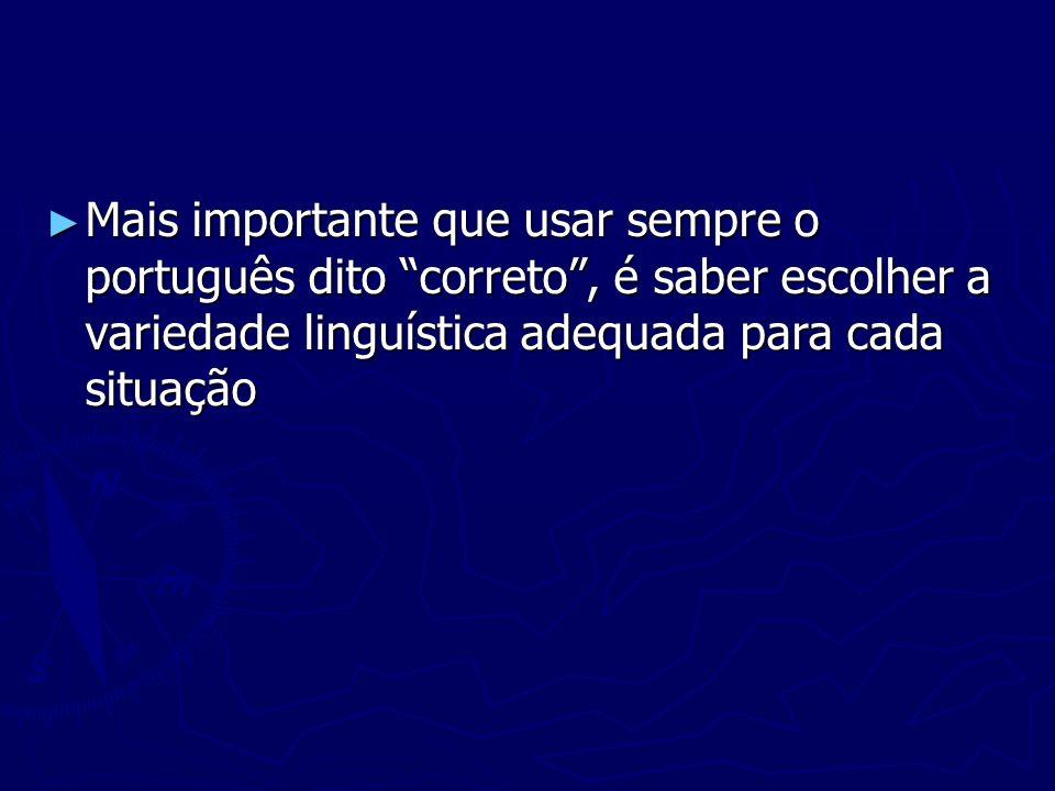 Mais importante que usar sempre o português dito correto , é saber escolher a variedade linguística adequada para cada situação