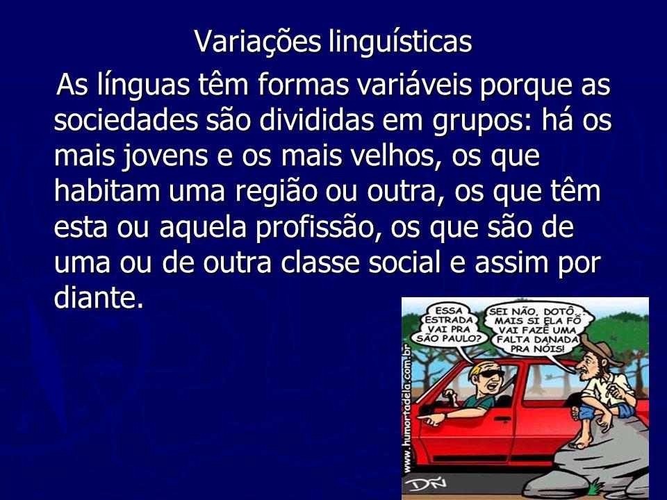 Variações linguísticas As línguas têm formas variáveis porque as sociedades são divididas em grupos: há os mais jovens e os mais velhos, os que habitam uma região ou outra, os que têm esta ou aquela profissão, os que são de uma ou de outra classe social e assim por diante.