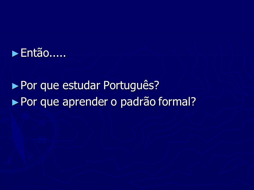 Então..... Por que estudar Português Por que aprender o padrão formal