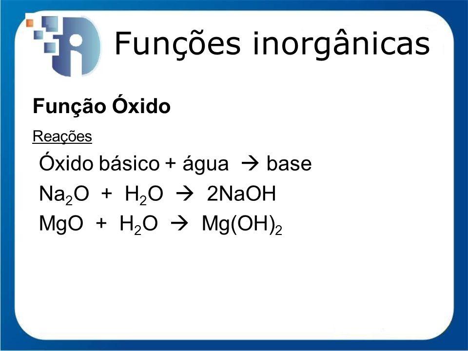 Funções inorgânicas Função Óxido Óxido básico + água  base