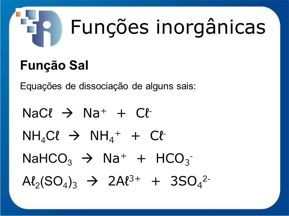 Funções inorgânicas Função Sal NaCℓ  Na+ + Cℓ- NH4Cℓ  NH4+ + Cℓ-