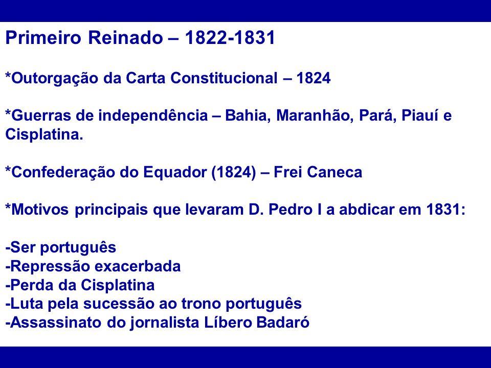 Primeiro Reinado – 1822-1831 *Outorgação da Carta Constitucional – 1824. *Guerras de independência – Bahia, Maranhão, Pará, Piauí e Cisplatina.