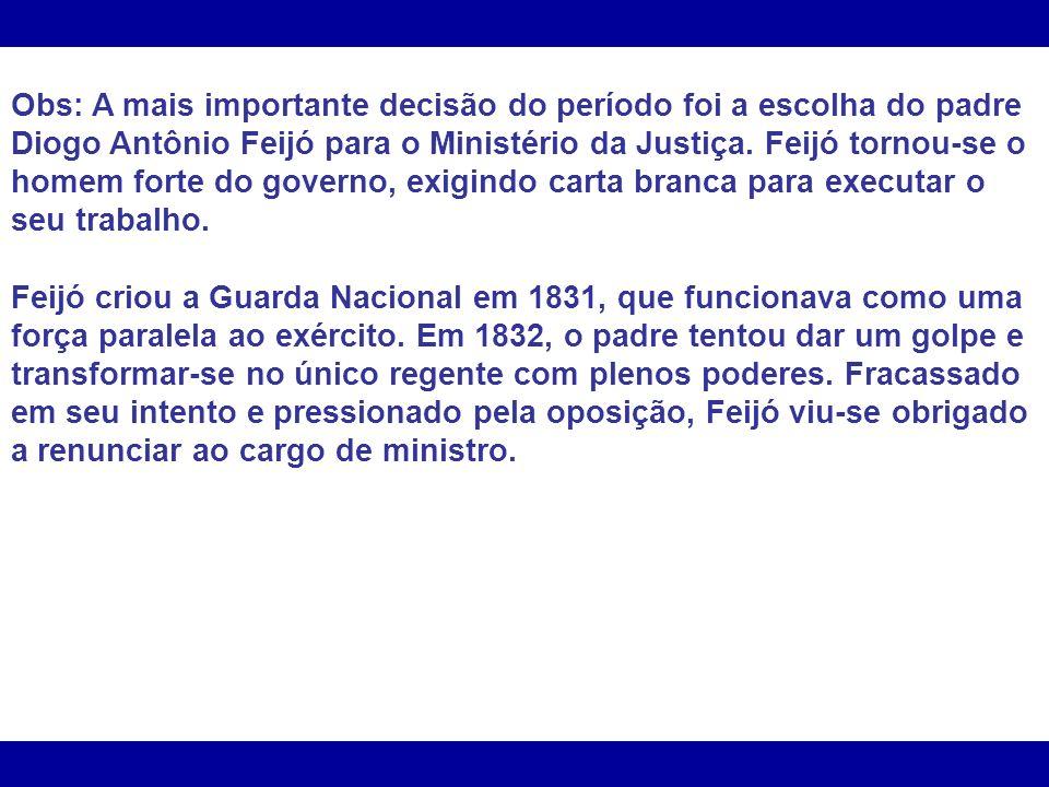 Obs: A mais importante decisão do período foi a escolha do padre Diogo Antônio Feijó para o Ministério da Justiça. Feijó tornou-se o homem forte do governo, exigindo carta branca para executar o seu trabalho.