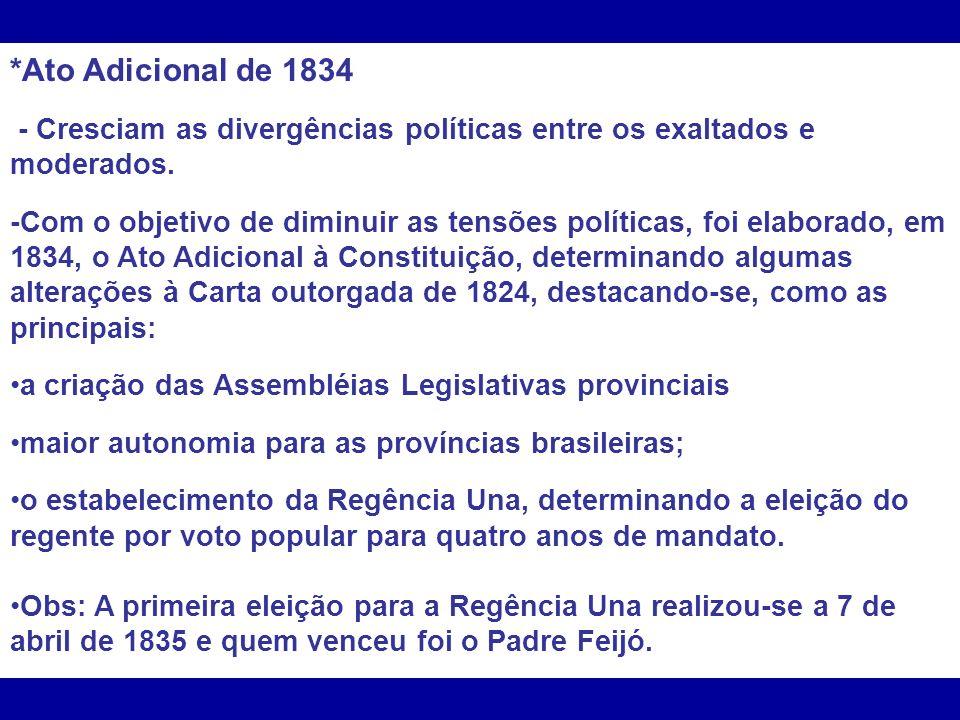 *Ato Adicional de 1834 - Cresciam as divergências políticas entre os exaltados e moderados.