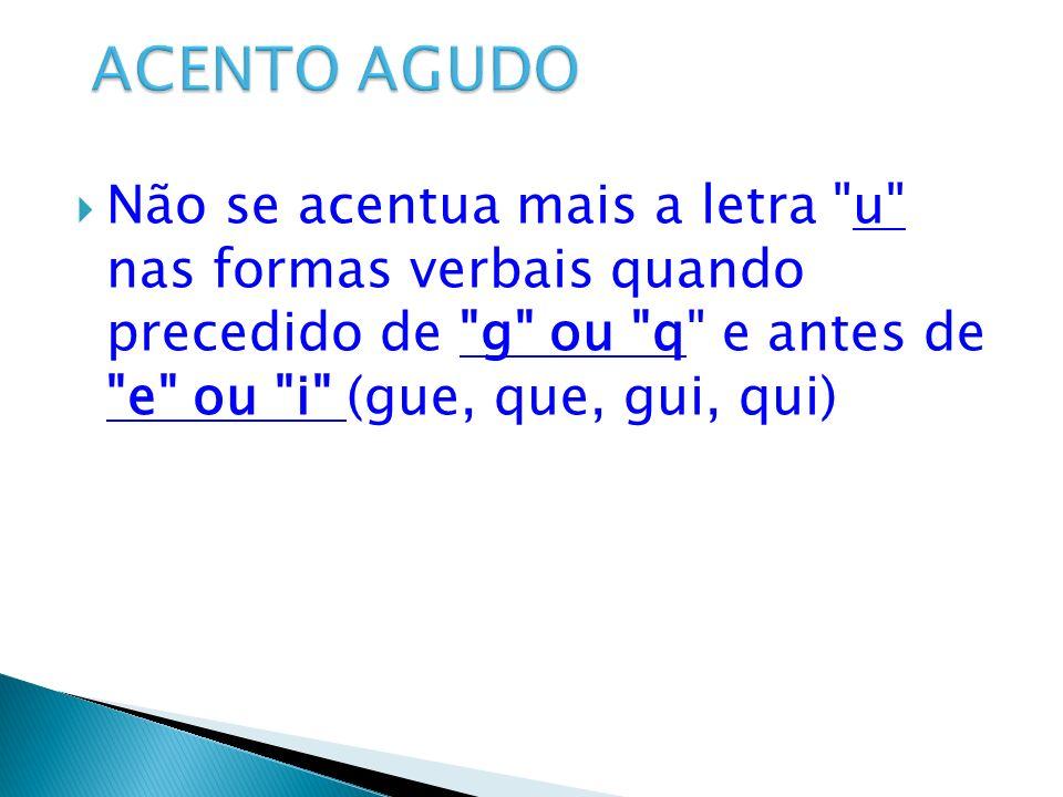 ACENTO AGUDO Não se acentua mais a letra u nas formas verbais quando precedido de g ou q e antes de e ou i (gue, que, gui, qui)