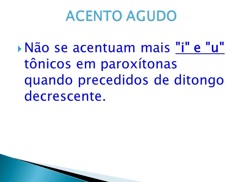 ACENTO AGUDO Não se acentuam mais i e u tônicos em paroxítonas quando precedidos de ditongo decrescente.