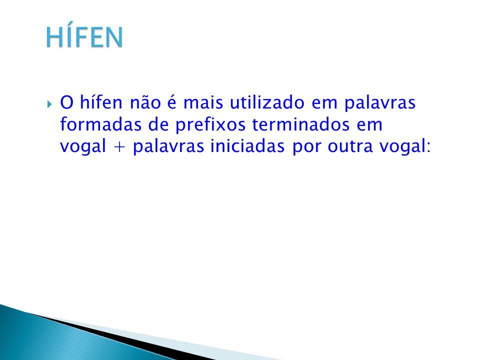 HÍFEN O hífen não é mais utilizado em palavras formadas de prefixos terminados em vogal + palavras iniciadas por outra vogal: