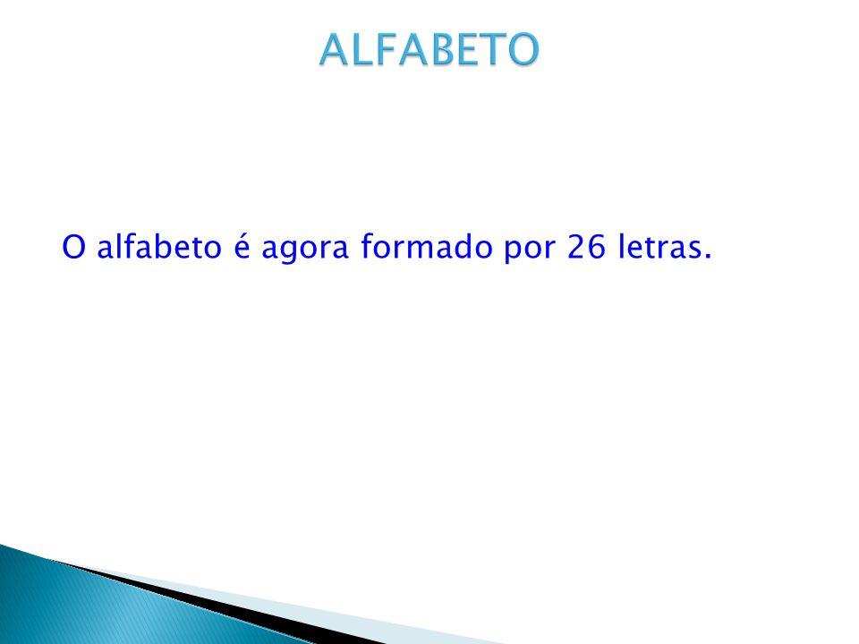ALFABETO O alfabeto é agora formado por 26 letras.