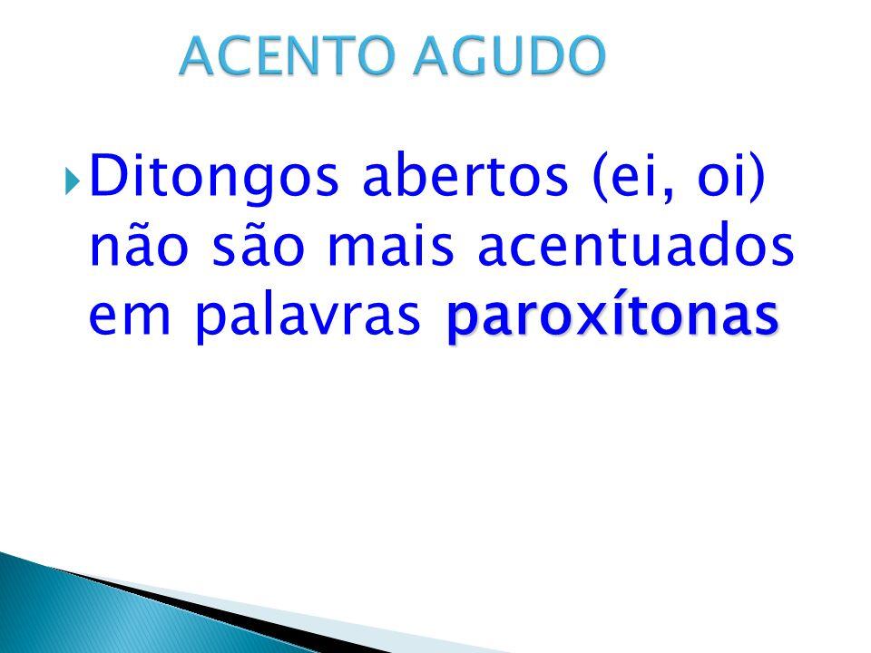 ACENTO AGUDO Ditongos abertos (ei, oi) não são mais acentuados em palavras paroxítonas