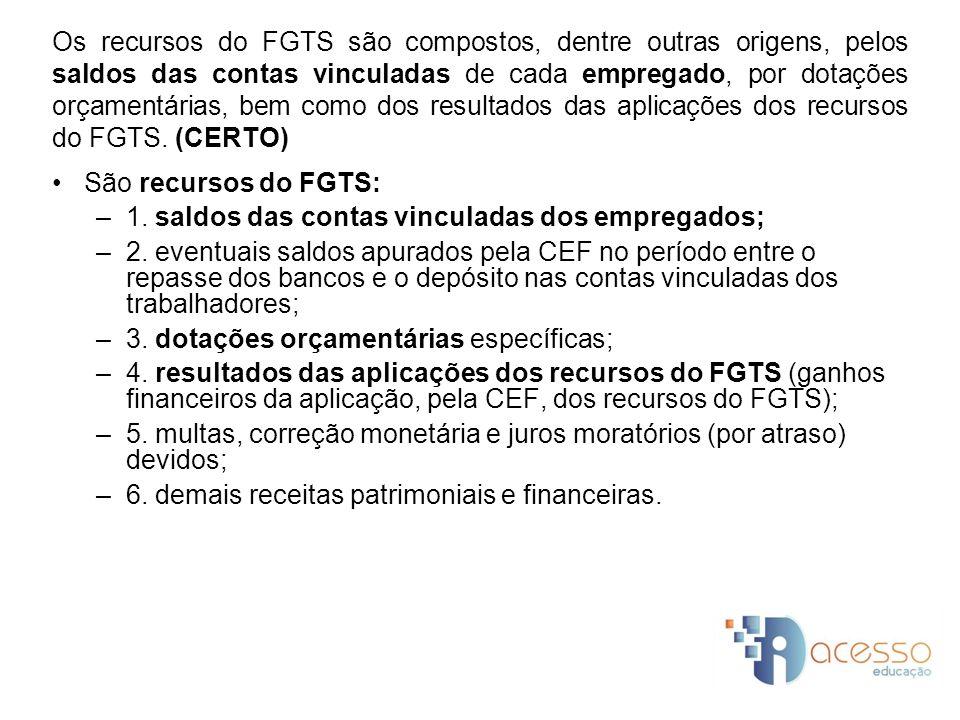Os recursos do FGTS são compostos, dentre outras origens, pelos saldos das contas vinculadas de cada empregado, por dotações orçamentárias, bem como dos resultados das aplicações dos recursos do FGTS. (CERTO)