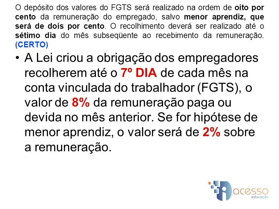 O depósito dos valores do FGTS será realizado na ordem de oito por cento da remuneração do empregado, salvo menor aprendiz, que será de dois por cento. O recolhimento deverá ser realizado até o sétimo dia do mês subseqüente ao recebimento da remuneração. (CERTO)