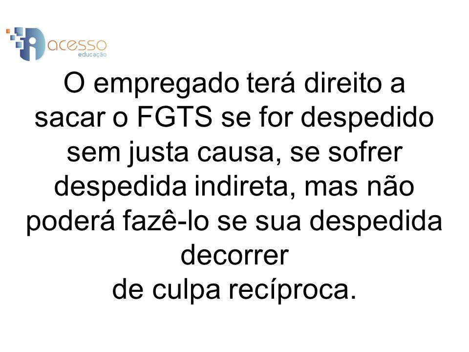O empregado terá direito a sacar o FGTS se for despedido sem justa causa, se sofrer despedida indireta, mas não poderá fazê-lo se sua despedida decorrer de culpa recíproca.
