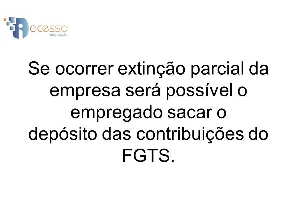 Se ocorrer extinção parcial da empresa será possível o empregado sacar o depósito das contribuições do FGTS.