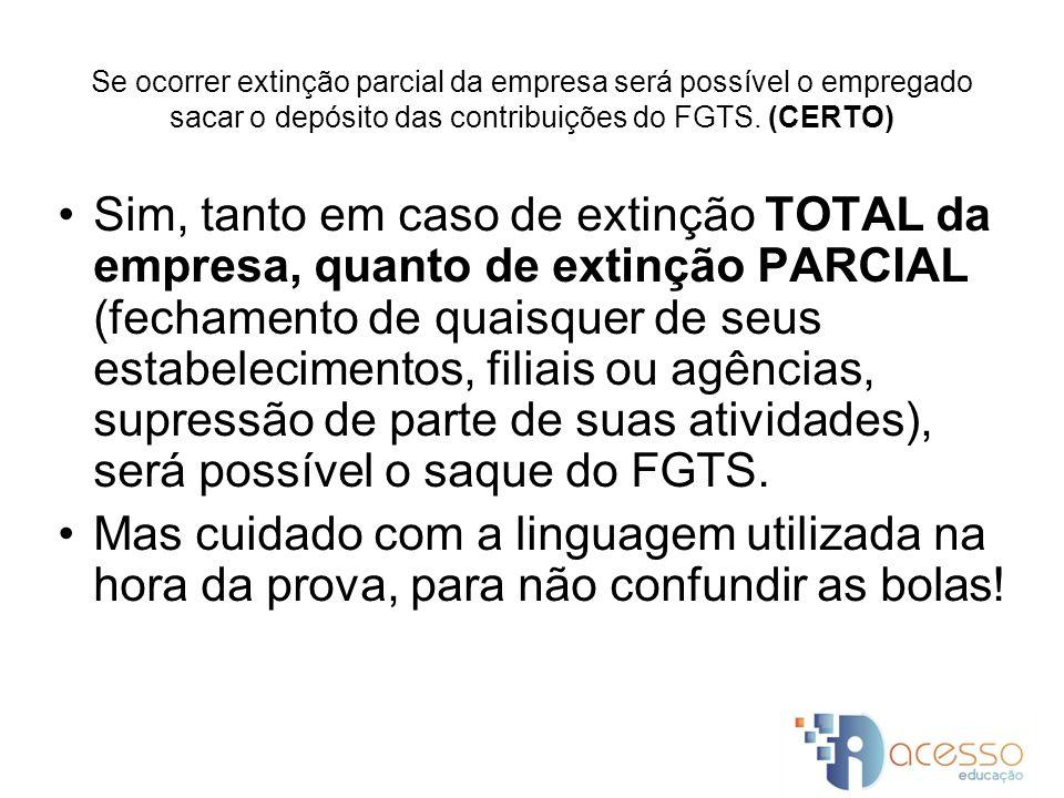 Se ocorrer extinção parcial da empresa será possível o empregado sacar o depósito das contribuições do FGTS. (CERTO)