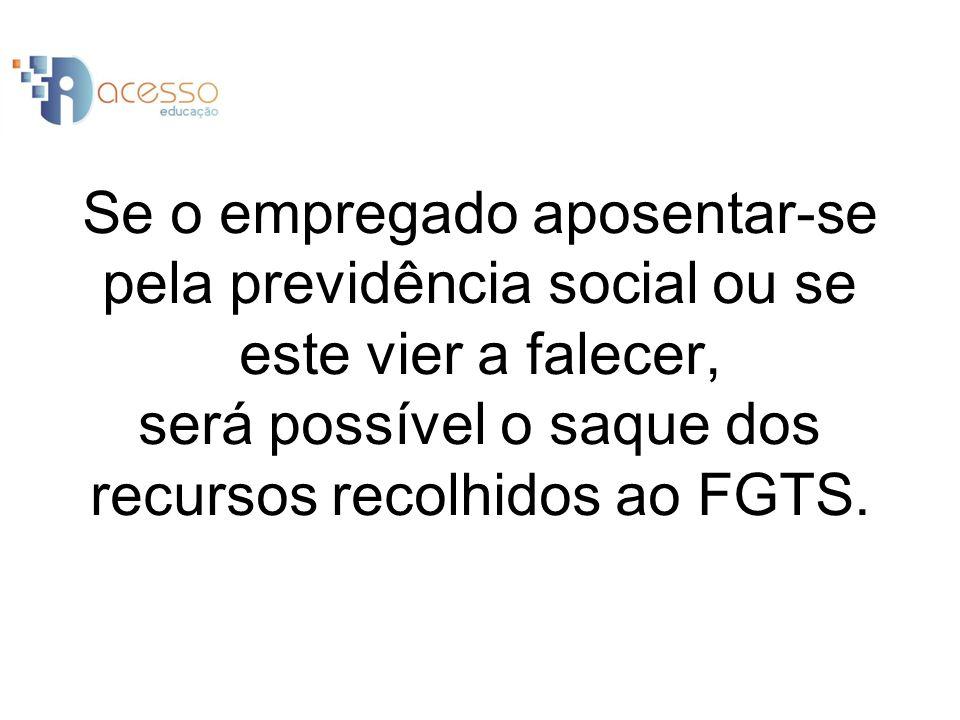 Se o empregado aposentar-se pela previdência social ou se este vier a falecer, será possível o saque dos recursos recolhidos ao FGTS.